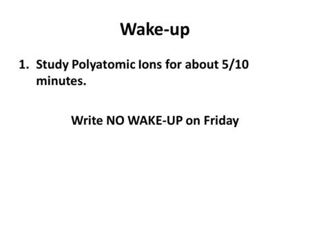Wake-up 1.Study Polyatomic Ions for about 5/10 minutes. Write NO WAKE-UP on Friday.