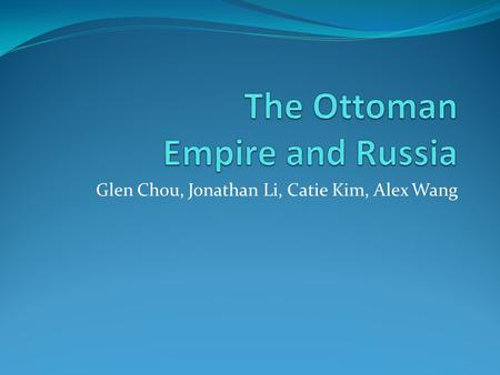 Glen Chou, Jonathan Li, Catie Kim, Alex Wang. Change Over Time The Ottoman Empire Russia The Ottomans were originally nomadic people in Anatolia who rose.