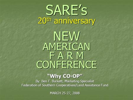 "SARE's 20 th anniversary NEW AMERICAN F A R M CONFERENCE ""Why CO-OP"" By: Ben F. Burkett, Marketing Specialist Federation of Southern Cooperatives/Land."