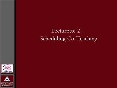 Lecturette 2: Scheduling Co-Teaching. Work with BLT to determine what the schedule may look like. Allow for input from others in the school. Buildings.