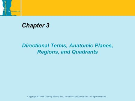 Copyright © 2009, 2006 by Mosby, Inc., an affiliate of Elsevier Inc. All rights reserved. Chapter 3 Directional Terms, Anatomic Planes, Regions, and Quadrants.