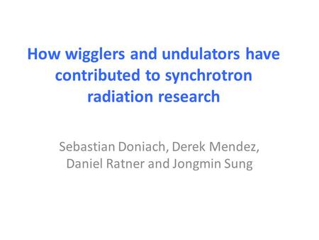 How wigglers and undulators have contributed to synchrotron radiation research Sebastian Doniach, Derek Mendez, Daniel Ratner and Jongmin Sung.