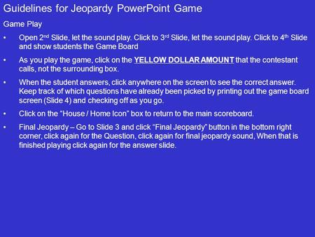 Guidelines for Jeopardy PowerPoint Game Game Play Open 2 nd Slide, let the sound play. Click to 3 rd Slide, let the sound play. Click to 4 th Slide and.