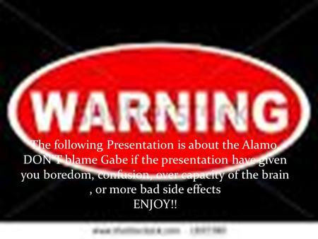 The following Presentation is about the Alamo. DON'T blame Gabe if the presentation have given you boredom, confusion, over capacity of the brain, or more.