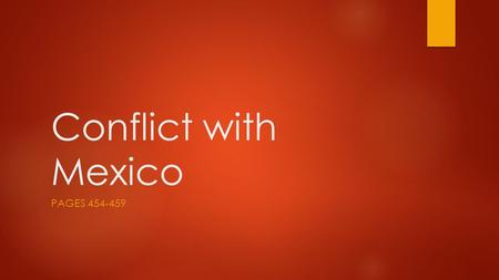 Conflict with Mexico PAGES 454-459. Objectives  Explain how Texas became independent from Mexico  Discuss the issues involved in annexing Texas and.
