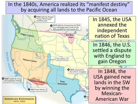 "In the 1840s, America realized its ""manifest destiny"" by acquiring all lands to the Pacific Ocean In 1845, the USA annexed the independent nation of Texas."