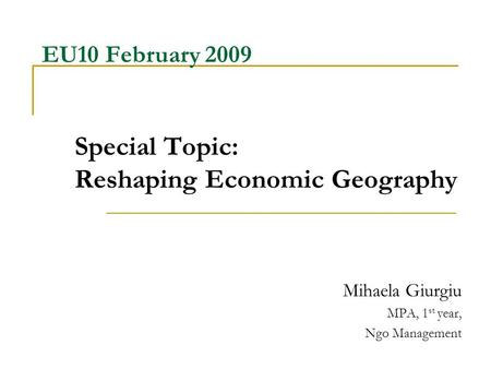 EU10 February 2009 Special Topic: Reshaping Economic Geography Mihaela Giurgiu MPA, 1 st year, Ngo Management.