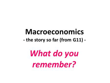 Macroeconomics - the story so far (from G11) - What do you remember?