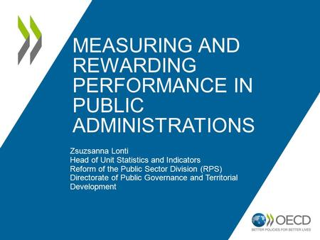 MEASURING AND REWARDING PERFORMANCE IN PUBLIC ADMINISTRATIONS Zsuzsanna Lonti Head of Unit Statistics and Indicators Reform of the Public Sector Division.