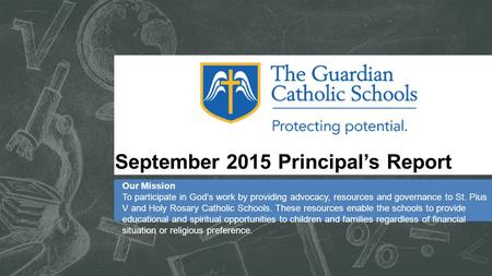 September 2015 Principal's Report Our Mission To participate in God's work by providing advocacy, resources and governance to St. Pius V and Holy Rosary.