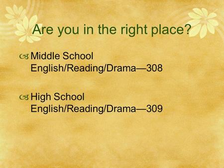 Are you in the right place?  Middle School English/Reading/Drama—308  High School English/Reading/Drama—309.