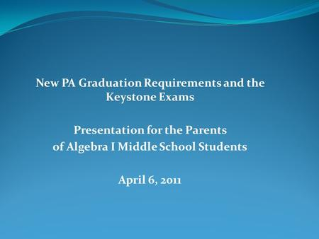 New PA Graduation Requirements and the Keystone Exams Presentation for the Parents of Algebra I Middle School Students April 6, 2011.
