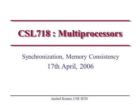 Anshul Kumar, CSE IITD CSL718 : Multiprocessors Synchronization, Memory Consistency 17th April, 2006.
