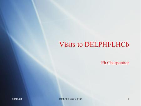 18/11/04DELPHI visits, PhC1 Visits to DELPHI/LHCb Ph.Charpentier.