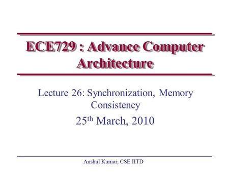 Anshul Kumar, CSE IITD ECE729 : Advance Computer Architecture Lecture 26: Synchronization, Memory Consistency 25 th March, 2010.