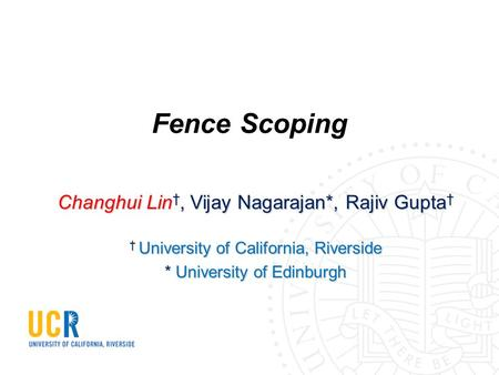 Fence Scoping Changhui Lin †, Vijay Nagarajan*, Rajiv Gupta † † University of California, Riverside * University of Edinburgh.