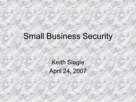 Small Business Security Keith Slagle April 24, 2007.