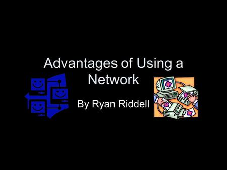 Advantages of Using a Network By Ryan Riddell. Shared Files The same files can be accessed from different computers on the network Files can be traded,