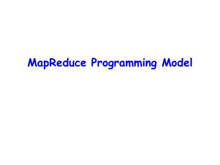 MapReduce Programming Model. HP Cluster Computing Challenges  Programmability: need to parallelize algorithms manually  Must look at problems from parallel.