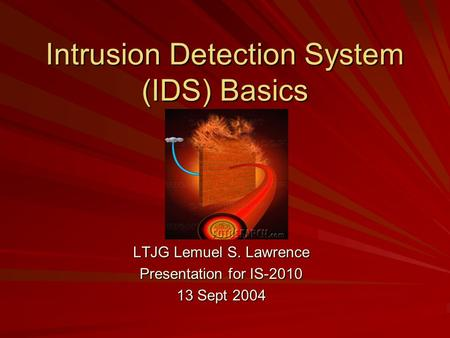 Intrusion Detection System (IDS) Basics LTJG Lemuel S. Lawrence Presentation for IS-2010 13 Sept 2004.