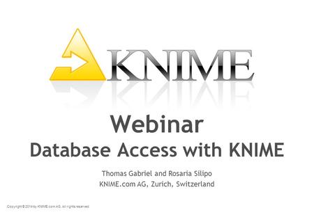 Copyright © 2014 by KNIME.com AG. All rights reserved. Webinar Database Access with KNIME Thomas Gabriel and Rosaria Silipo KNIME.com AG, Zurich, Switzerland.