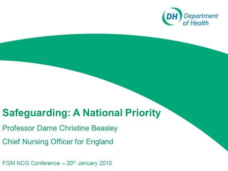 Safeguarding: A National Priority Professor Dame Christine Beasley Chief Nursing Officer for England FGM NCG Conference – 20 th January 2010.