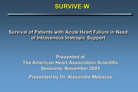 Survival of Patients with Acute Heart Failure in Need of Intravenous Inotropic Support SURVIVE-WSURVIVE-W Presented at The American Heart Association Scientific.