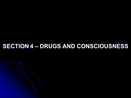 SECTION 4 – DRUGS AND CONSCIOUSNESS. Objective: Describe the various kinds of drugs and their effects on consciousness. their effects on consciousness.