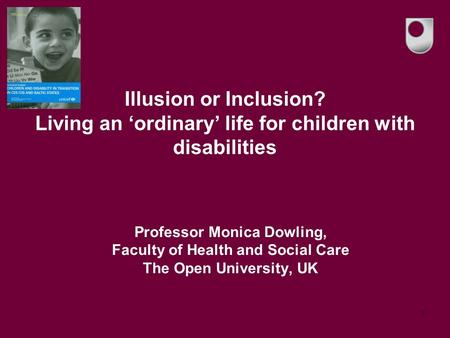1 Illusion or Inclusion? Living an 'ordinary' life for children with disabilities Professor Monica Dowling, Faculty of Health and Social Care The Open.