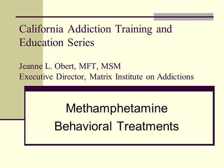 California Addiction Training and Education Series Jeanne L. Obert, MFT, MSM Executive Director, Matrix Institute on Addictions Methamphetamine Behavioral.