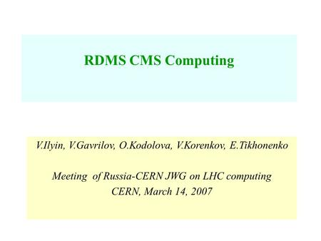V.Ilyin, V.Gavrilov, O.Kodolova, V.Korenkov, E.Tikhonenko Meeting of Russia-CERN JWG on LHC computing CERN, March 14, 2007 RDMS CMS Computing.