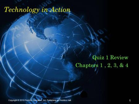 Copyright © 2010 Pearson Education, Inc. Publishing as Prentice Hall 1 Technology in Action Quiz 1 Review Chapters 1, 2, 3, & 4.