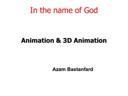 Animation & 3D Animation In the name of God Azam Bastanfard.