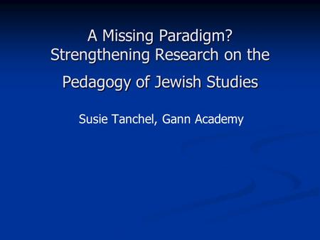 A Missing Paradigm? Strengthening Research on the Pedagogy of Jewish Studies Susie Tanchel, Gann Academy.