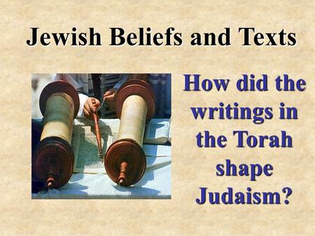Jewish Beliefs and Texts How did the writings in the Torah shape Judaism?