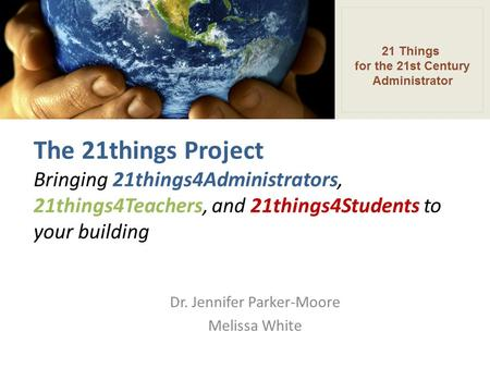 The 21things Project Bringing 21things4Administrators, 21things4Teachers, and 21things4Students to your building Dr. Jennifer Parker-Moore Melissa White.