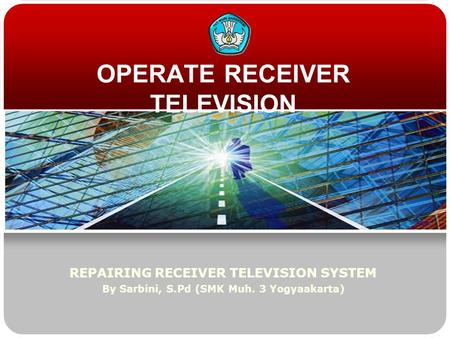 OPERATE RECEIVER TELEVISION REPAIRING RECEIVER TELEVISION SYSTEM By Sarbini, S.Pd (SMK Muh. 3 Yogyaakarta)