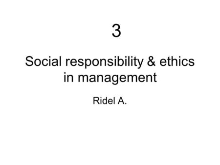 3-(ethics)1 Social responsibility & ethics in management Ridel A. 3.
