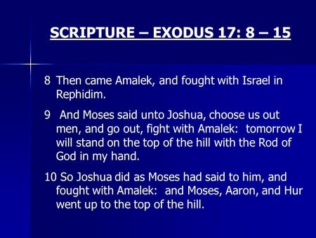 SCRIPTURE – EXODUS 17: 8 – 15 8Then came Amalek, and fought with Israel in Rephidim. 9 And Moses said unto Joshua, choose us out men, and go out, fight.