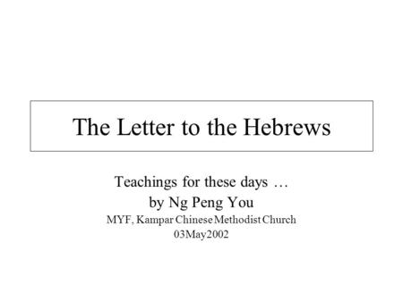 The Letter to the Hebrews Teachings for these days … by Ng Peng You MYF, Kampar Chinese Methodist Church 03May2002.