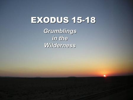 EXODUS 15-18 Grumblings in the Wilderness. Exodus 15:22 Then Moses led Israel from the Red Sea, and they went out into the wilderness of Shur; and they.