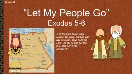 "Lesson 43 ""Let My People Go"" Exodus 5-6 Goshen And the Lord spake unto Moses, Go unto Pharaoh, and say unto him, Thus saith the Lord, Let my people go,"