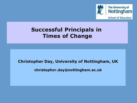 Successful Principals in Times of Change Christopher Day, University of Nottingham, UK
