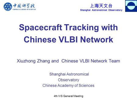 上海天文台 Shanghai Astronomical Observatory 4th IVS General Meeting Spacecraft Tracking with Chinese VLBI Network Xiuzhong Zhang and Chinese VLBI Network Team.