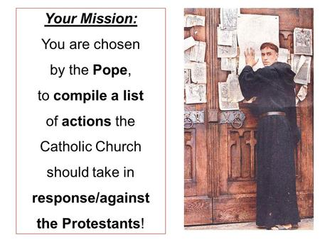 Your Mission: You are chosen by the Pope, to compile a list of actions the Catholic Church should take in response/against the Protestants!