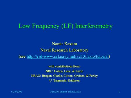 6/24/2002NRAO Summer School 20021 Low Frequency (LF) Interferometry Namir Kassim Naval Research Laboratory (see