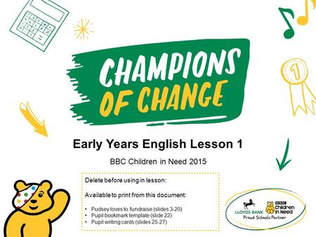 Early Years English Lesson 1 BBC Children in Need 2015 Delete before using in lesson: Available to print from this document: Pudsey loves to fundraise.