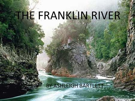 THE FRANKLIN RIVER BY ASHLEIGH BARTLETT. ABOUT THE RIVER The Franklin River lies in the Franklin-Gordon Wild Rivers National Park. This park is found.