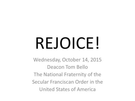 REJOICE! Wednesday, October 14, 2015 Deacon Tom Bello The National Fraternity of the Secular Franciscan Order in the United States of America.
