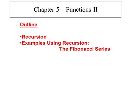 Chapter 5 – Functions II Outline Recursion Examples Using Recursion: The Fibonacci Series.